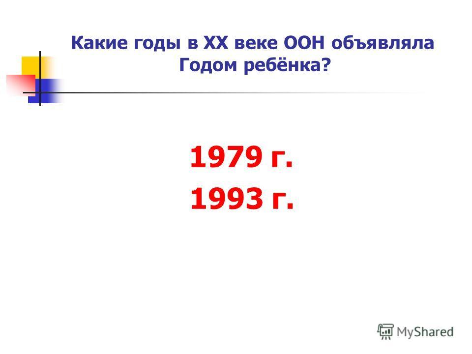 1979 г. 1993 г. Какие годы в ХХ веке ООН объявляла Годом ребёнка?