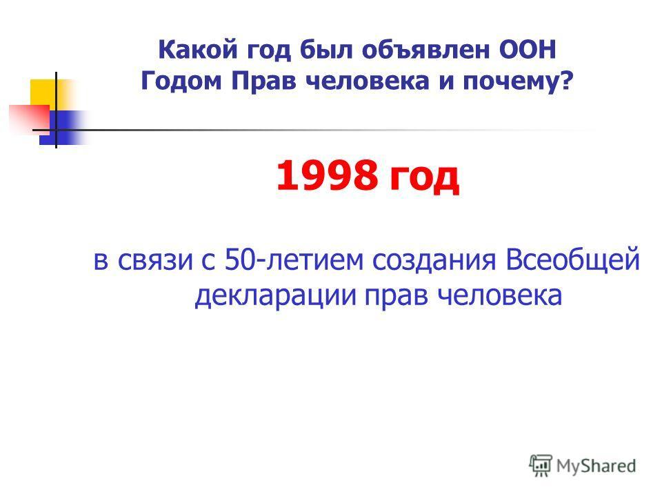 1998 год в связи с 50-летием создания Всеобщей декларации прав человека Какой год был объявлен ООН Годом Прав человека и почему?