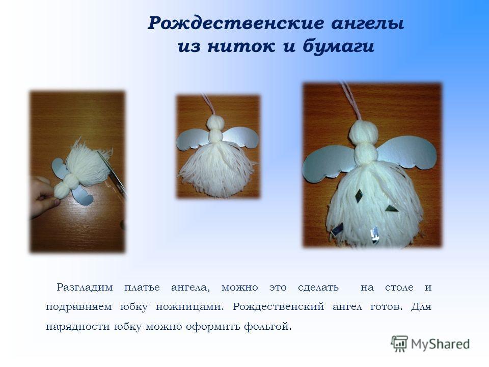 Рождественские ангелы из ниток и бумаги Разгладим платье ангела, можно это сделать на столе и подравняем юбку ножницами. Рождественский ангел готов. Для нарядности юбку можно оформить фольгой.