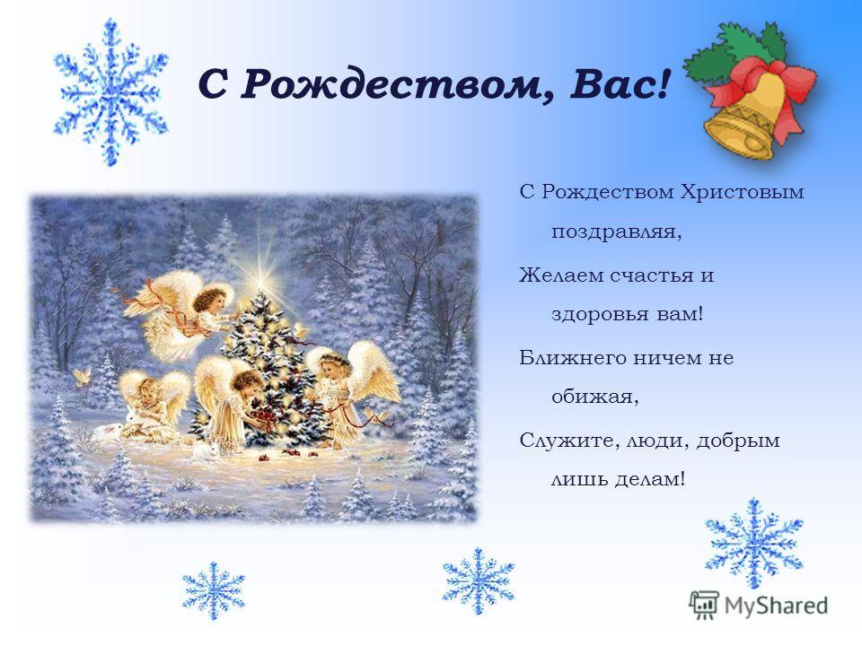 С Рождеством, Вас! С Рождеством Христовым поздравляя, Желаем счастья и здоровья вам! Ближнего ничем не обижая, Служите, люди, добрым лишь делам!