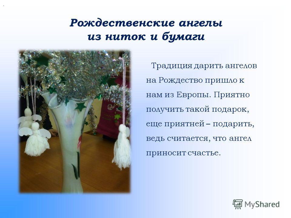 Рождественские ангелы из ниток и бумаги. Традиция дарить ангелов на Рождество пришло к нам из Европы. Приятно получить такой подарок, еще приятней – подарить, ведь считается, что ангел приносит счастье.