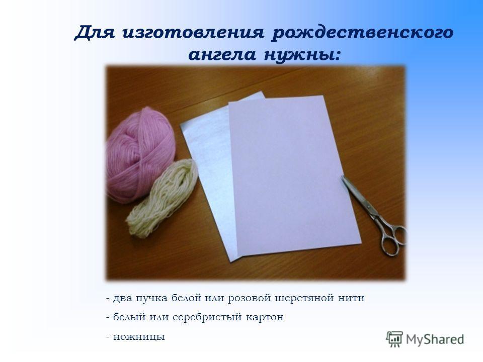 Для изготовления рождественского ангела нужны: - два пучка белой или розовой шерстяной нити - белый или серебристый картон - ножницы