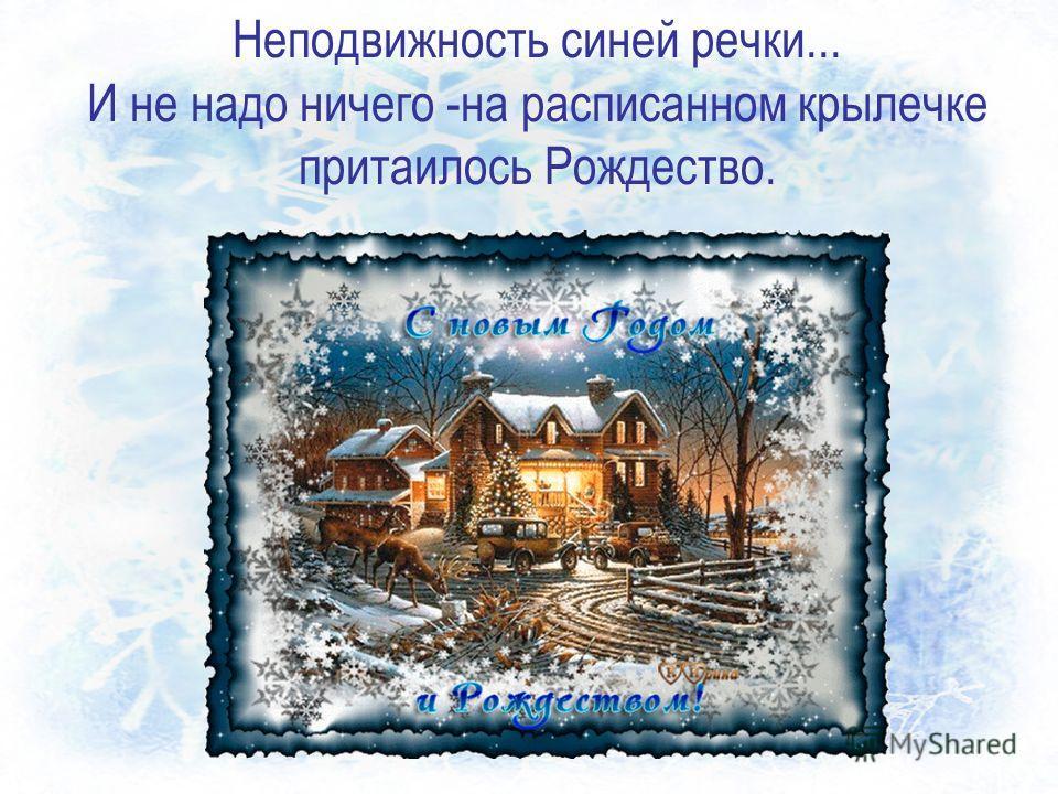 Неподвижность синей речки... И не надо ничего -на расписанном крылечке притаилось Рождество.
