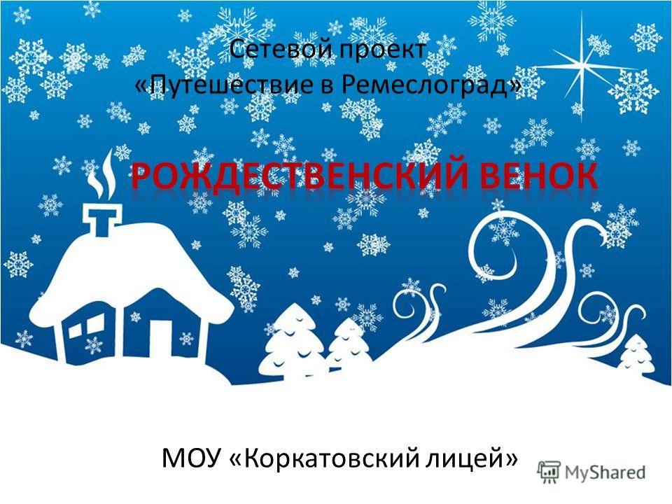 МОУ «Коркатовский лицей» Сетевой проект «Путешествие в Ремеслоград»