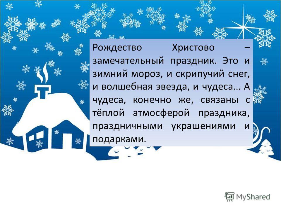 Рождество Христово – замечательный праздник. Это и зимний мороз, и скрипучий снег, и волшебная звезда, и чудеса… А чудеса, конечно же, связаны с тёплой атмосферой праздника, праздничными украшениями и подарками.