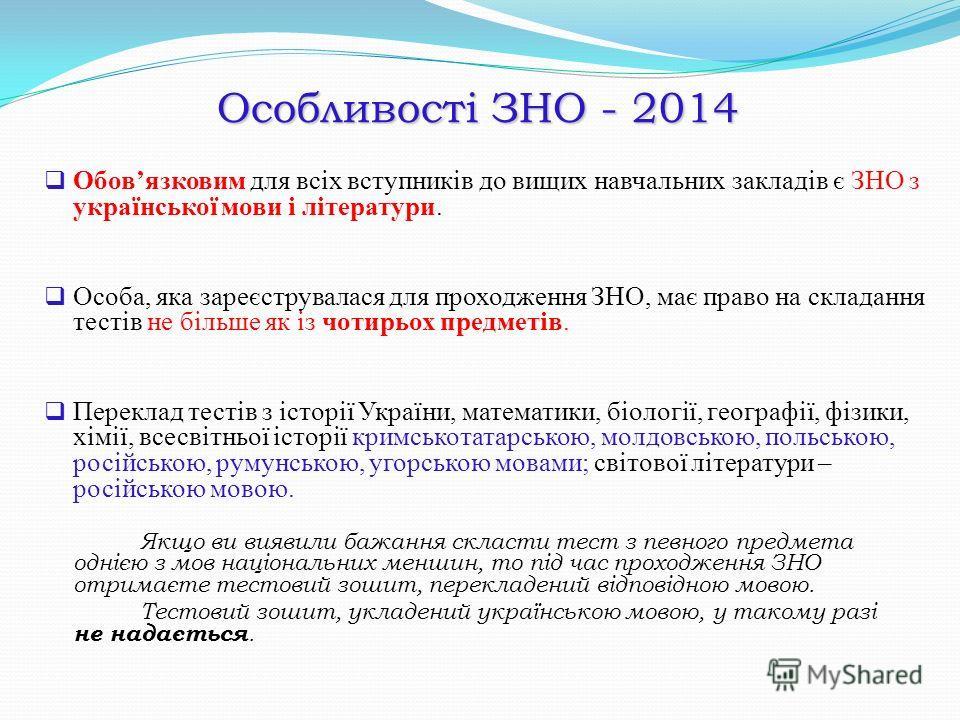 Особливості ЗНО - 2014 Обовязковим для всіх вступників до вищих навчальних закладів є ЗНО з української мови і літератури. Особа, яка зареєструвалася для проходження ЗНО, має право на складання тестів не більше як із чотирьох предметів. Переклад тест