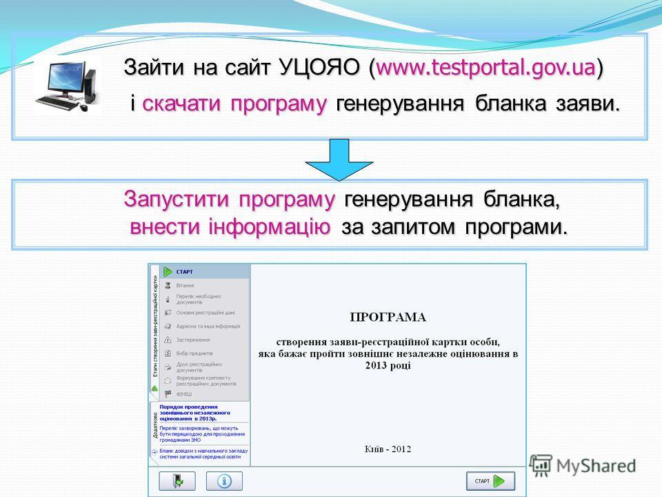 Зайти на сайт УЦОЯО ( www.testportal.gov.ua ) Зайти на сайт УЦОЯО ( www.testportal.gov.ua ) і скачати програму генерування бланка заяви. Запустити програму генерування бланка, Запустити програму генерування бланка, внести інформацію за запитом програ