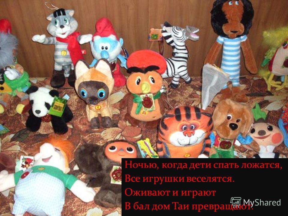 Ночью, когда дети спать ложатся, Все игрушки веселятся. Оживают и играют В бал дом Таи превращают.