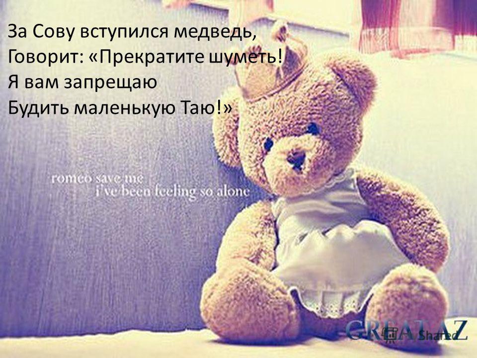 За Сову вступился медведь, Говорит: «Прекратите шуметь! Я вам запрещаю Будить маленькую Таю!»