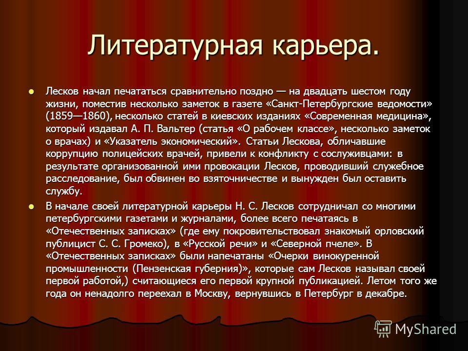 Литературная карьера. Лесков начал печататься сравнительно поздно на двадцать шестом году жизни, поместив несколько заметок в газете «Санкт-Петербургские ведомости» (18591860), несколько статей в киевских изданиях «Современная медицина», который изда