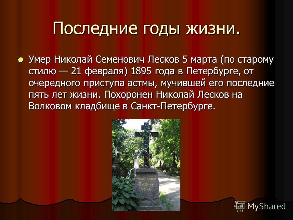 Последние годы жизни. Умер Николай Семенович Лесков 5 марта (по старому стилю 21 февраля) 1895 года в Петербурге, от очередного приступа астмы, мучившей его последние пять лет жизни. Похоронен Николай Лесков на Волковом кладбище в Санкт-Петербурге. У