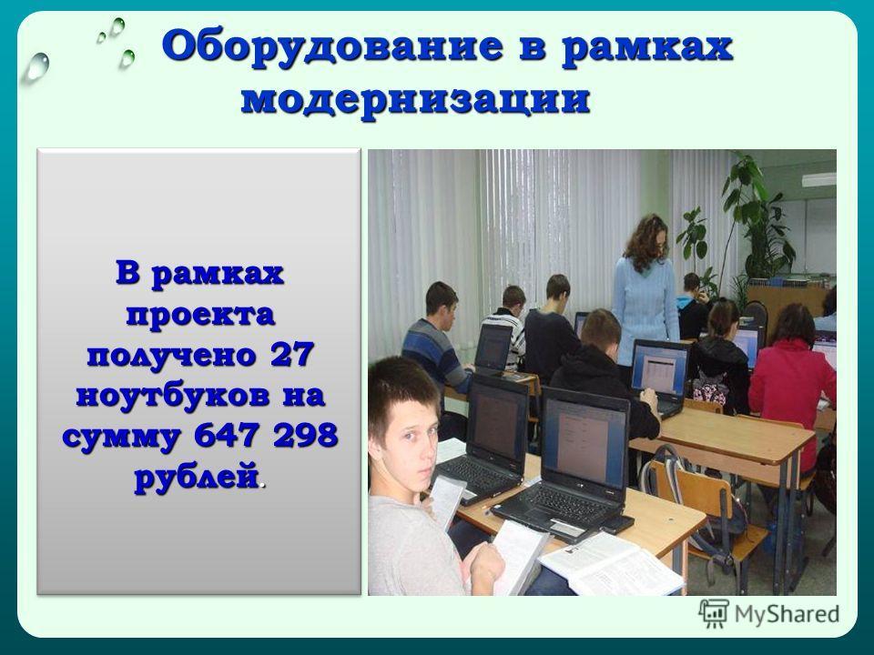 Оборудование в рамках модернизации Оборудование в рамках модернизации В рамках проекта получено 27 ноутбуков на сумму 647 298 рублей.