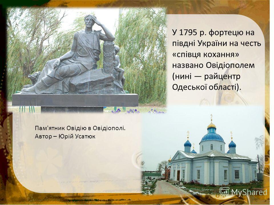 У 1795 р. фортецю на півдні України на честь «співця кохання» названо Овідіополем (нині райцентр Одеської області). Пам'ятник Овідію в Овідіополі. Автор – Юрій Усатюк
