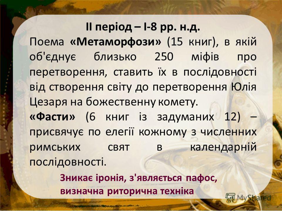 ІІ період – І-8 рр. н.д. Поема «Метаморфози» (15 книг), в якій об'єднує близько 250 міфів про перетворення, ставить їх в послідовності від створення світу до перетворення Юлія Цезаря на божественну комету. «Фасти» (6 книг із задуманих 12) – присвячує