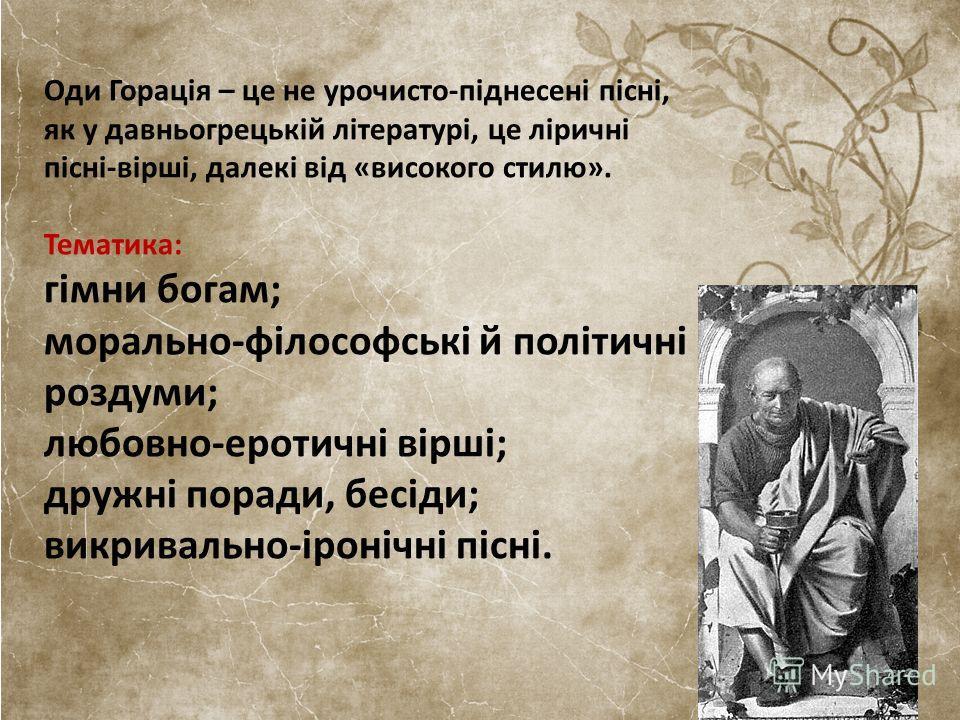 Оди Горація – це не урочисто-піднесені пісні, як у давньогрецькій літературі, це ліричні пісні-вірші, далекі від «високого стилю». Тематика: гімни богам; морально-філософські й політичні роздуми; любовно-еротичні вірші; дружні поради, бесіди; викрива