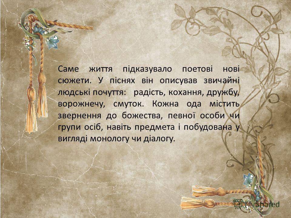 Саме життя підказувало поетові нові сюжети. У піснях він описував звичайні людські почуття: радість, кохання, дружбу, ворожнечу, смуток. Кожна ода містить звернення до божества, певної особи чи групи осіб, навіть предмета і побудована у вигляді монол