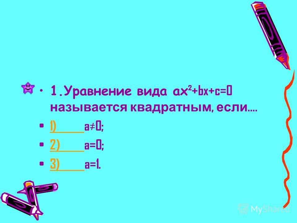 1.Уравнение вида ax ²+bx+c=0 называется квадратным, если …. 1) a0; 1) 2) a=0; 2) 3) a=1. 3)