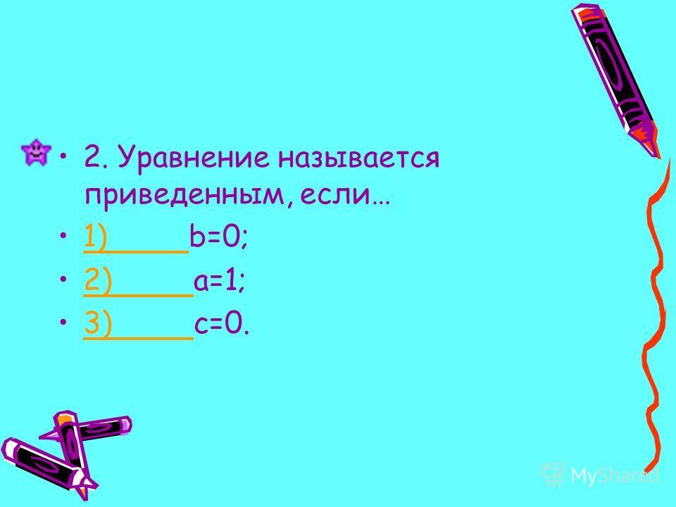 2. Уравнение называется приведенным, если… 1) b=0;1) 2) a=1;2) 3) c=0.3)
