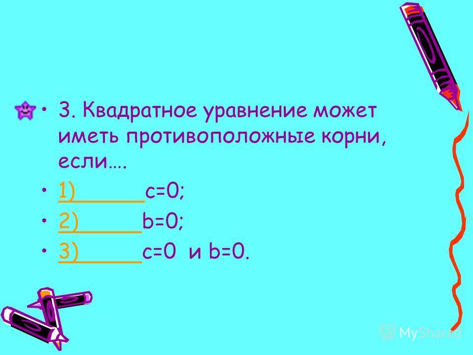 3. Квадратное уравнение может иметь противоположные корни, если…. 1) c=0;1) 2) b=0;2) 3) c=0 и b=0.3)