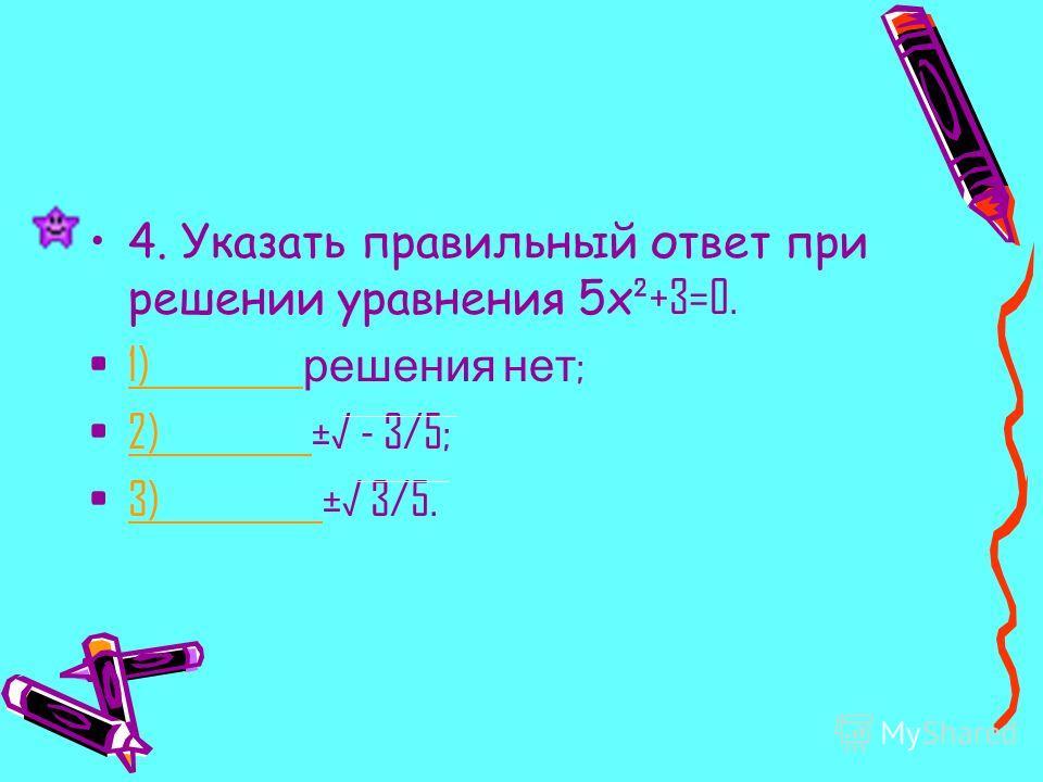 4. Указать правильный ответ при решении уравнения 5x ²+3=0. 1) решения нет ;1) 2) ± - 3/5;2) 3) ± 3/5.3)