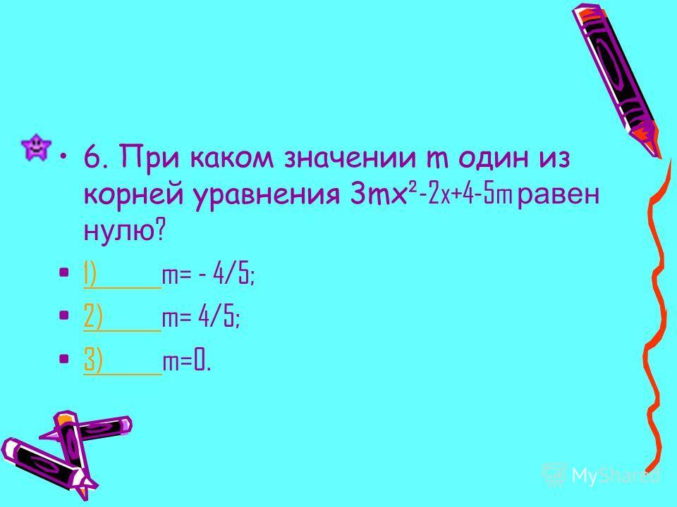 6. При каком значении m один из корней уравнения 3mx ²-2x+4-5m равен нулю ? 1) m= - 4/5;1) 2) m= 4/5;2) 3) m=0.3)