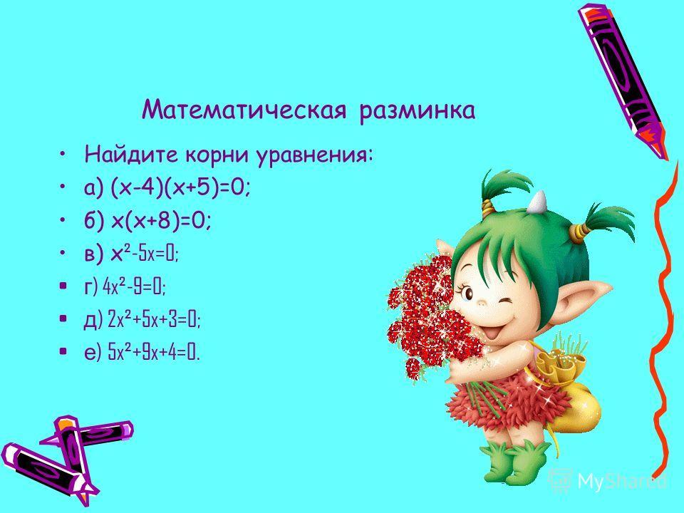 Математическая разминка Найдите корни уравнения: а) (x-4)(x+5)=0; б) x(x+8)=0; в) x ²-5x=0; г ) 4x²-9=0; д ) 2x²+5x+3=0; е ) 5x²+9x+4=0.
