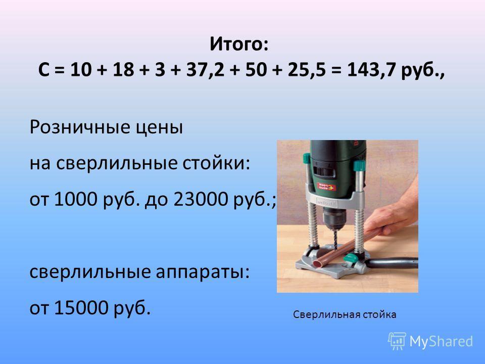 Итого: С = 10 + 18 + 3 + 37,2 + 50 + 25,5 = 143,7 руб., Розничные цены на сверлильные стойки: от 1000 руб. до 23000 руб.; сверлильные аппараты: от 15000 руб. Сверлильная стойка