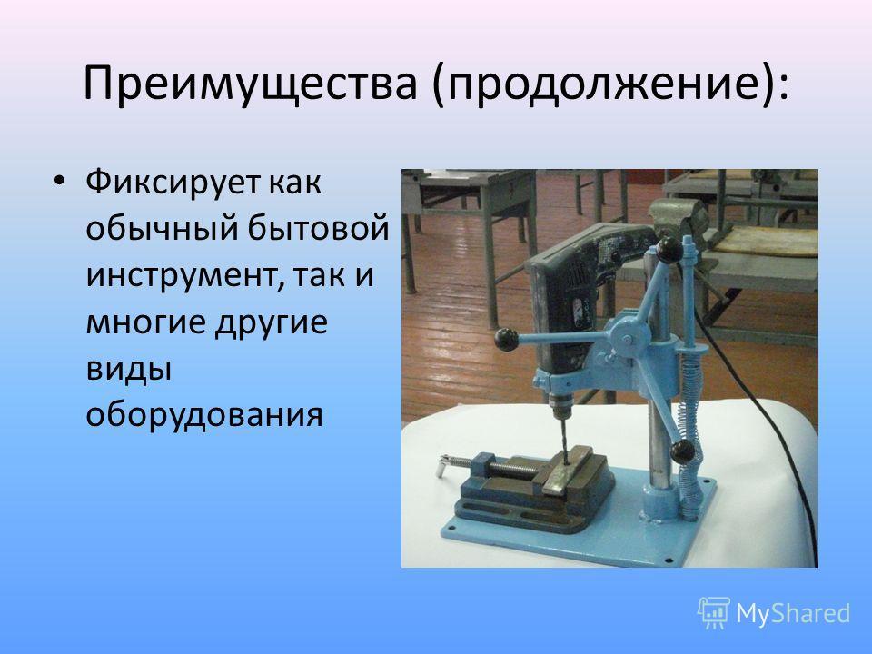 Преимущества (продолжение): Фиксирует как обычный бытовой инструмент, так и многие другие виды оборудования