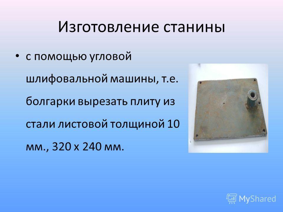 Изготовление станины с помощью угловой шлифовальной машины, т.е. болгарки вырезать плиту из стали листовой толщиной 10 мм., 320 х 240 мм.