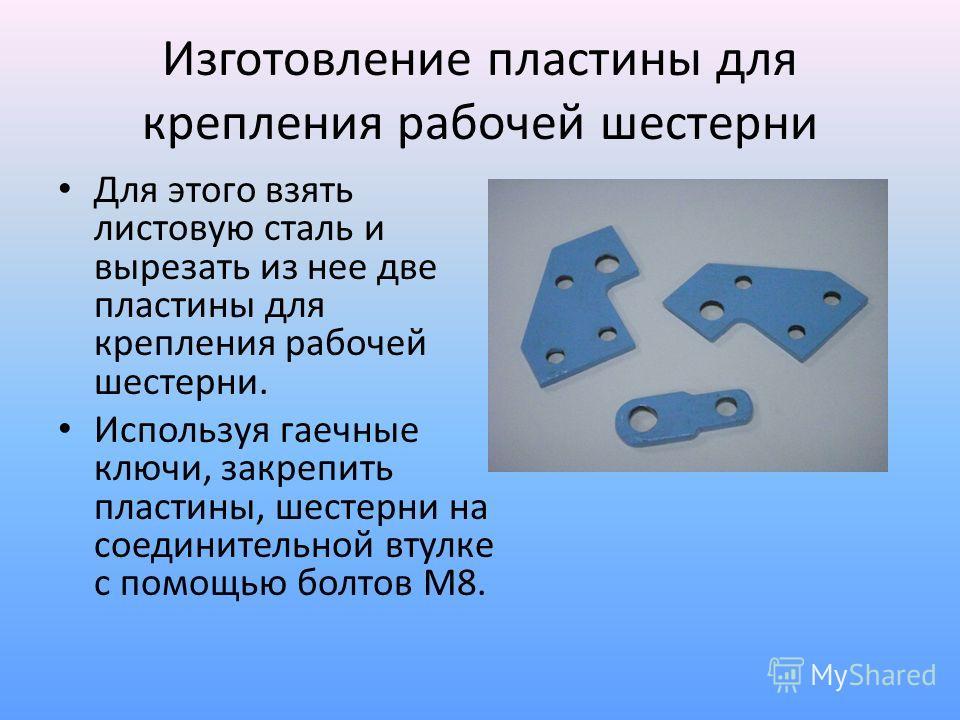 Изготовление пластины для крепления рабочей шестерни Для этого взять листовую сталь и вырезать из нее две пластины для крепления рабочей шестерни. Используя гаечные ключи, закрепить пластины, шестерни на соединительной втулке с помощью болтов М8.