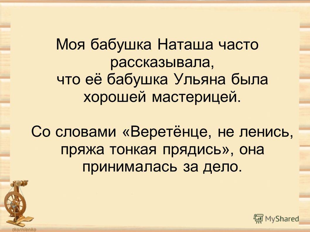 Моя бабушка Наташа часто рассказывала, что её бабушка Ульяна была хорошей мастерицей. Со словами «Веретёнце, не ленись, пряжа тонкая прядись», она принималась за дело.