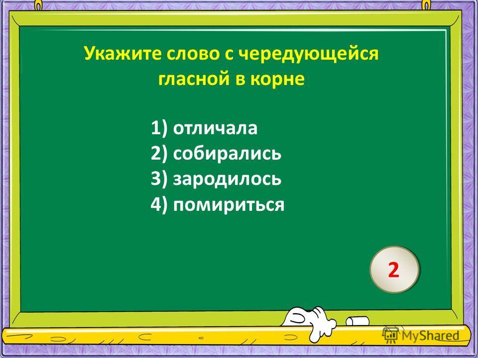 Укажите слово с чередующейся гласной в корне 1) отличала 2) собирались 3) зародилось 4) помириться 22