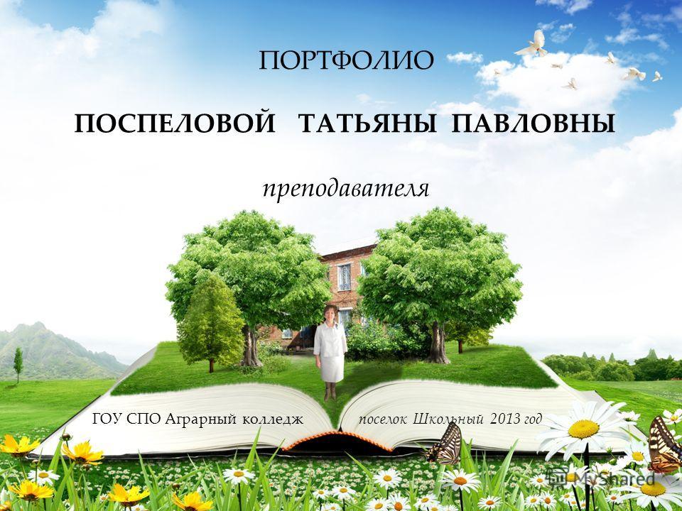 ГОУ СПО Аграрный колледж ПОРТФОЛИО ПОСПЕЛОВОЙ ТАТЬЯНЫ ПАВЛОВНЫ преподавателя поселок Школьный 2013 год