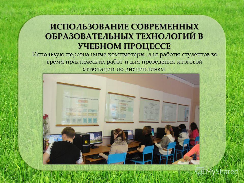 ИСПОЛЬЗОВАНИЕ СОВРЕМЕННЫХ ОБРАЗОВАТЕЛЬНЫХ ТЕХНОЛОГИЙ В УЧЕБНОМ ПРОЦЕССЕ Использую персональные компьютеры для работы студентов во время практических работ и для проведения итоговой аттестации по дисциплинам.