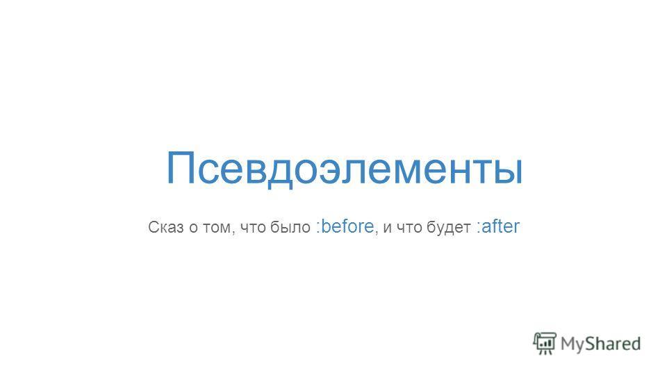 Псевдоэлементы Сказ о том, что было :before, и что будет :after