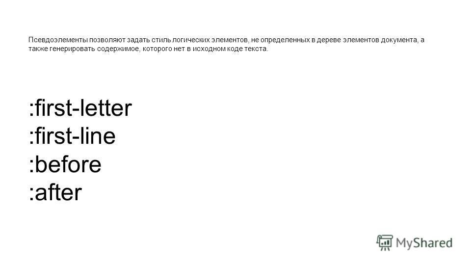 Псевдоэлементы позволяют задать стиль логических элементов, не определенных в дереве элементов документа, а также генерировать содержимое, которого нет в исходном коде текста. :first-letter :first-line :before :after