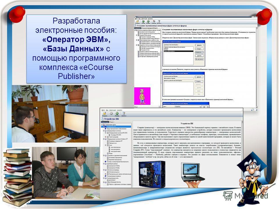 Разработала электронные пособия: «Оператор ЭВМ», «Базы Данных» с помощью программного комплекса «eCourse Publisher»