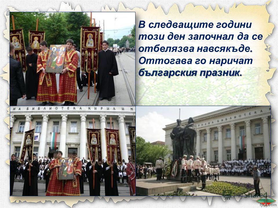 . В следващите години този ден започнал да се отбелязва навсякъде. българския празник. Оттогава го наричат българския празник.