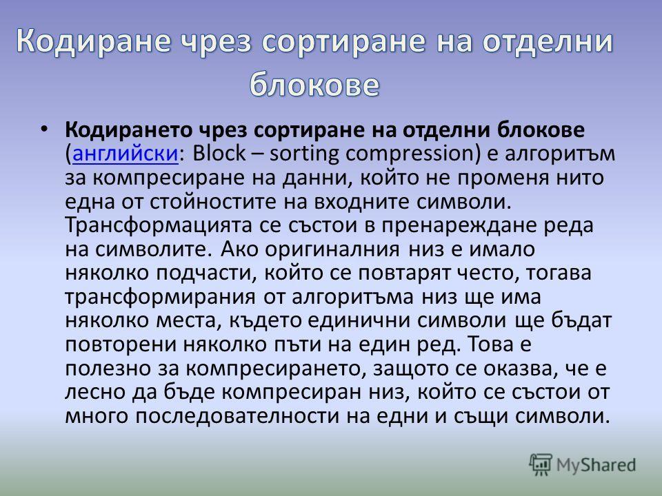 Кодирането чрез сортиране на отделни блокове (английски: Block – sorting compression) е алгоритъм за компресиране на данни, който не променя нито една от стойностите на входните символи. Трансформацията се състои в пренареждане реда на символите. Ако