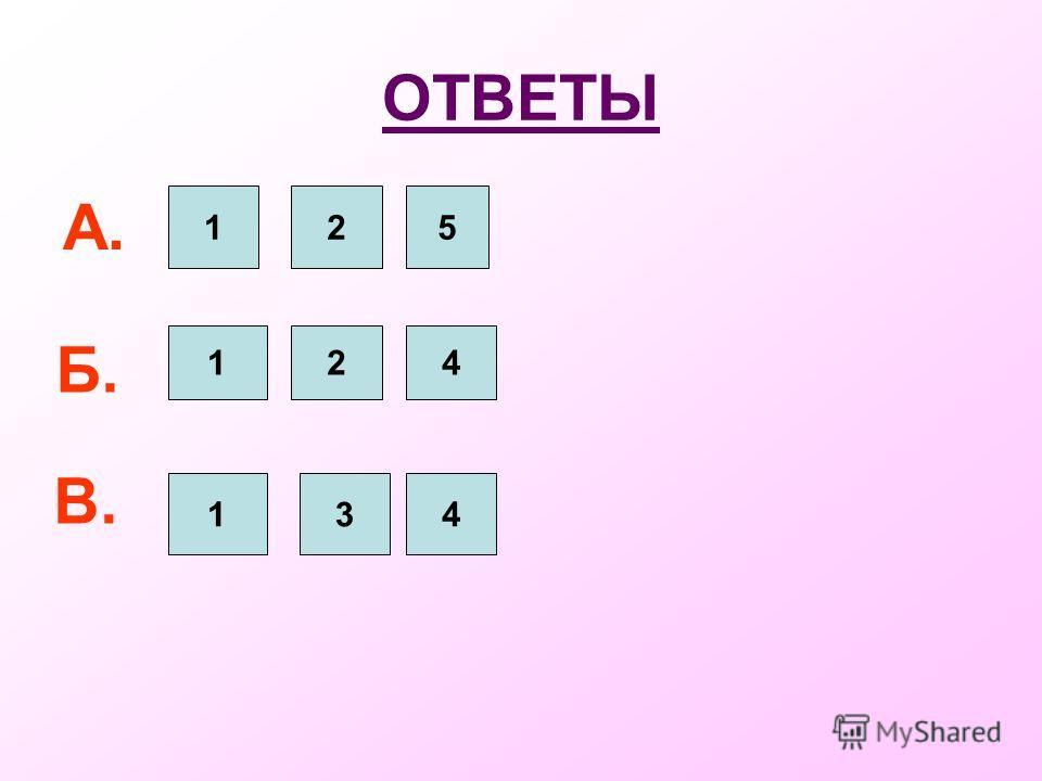 ОТВЕТЫ А. 125 Б. 124 В. 134