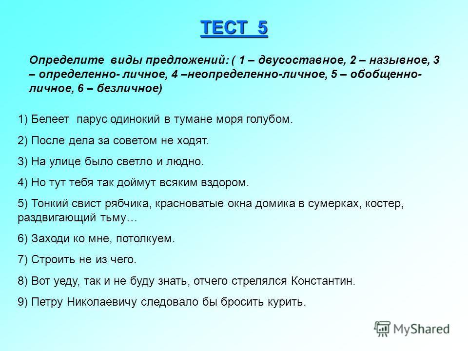 ТЕСТ 5 Определите виды предложений: ( 1 – двусоставное, 2 – назывное, 3 – определенно- личное, 4 –неопределенно-личное, 5 – обобщенно- личное, 6 – безличное) 1) Белеет парус одинокий в тумане моря голубом. 2) После дела за советом не ходят. 3) На ули