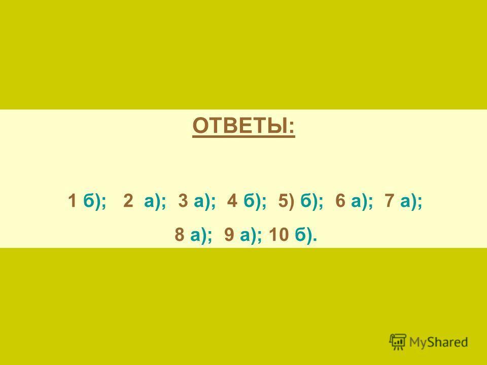 ОТВЕТЫ: 1 б); 2 а); 3 а); 4 б); 5) б); 6 а); 7 а); 8 а); 9 а); 10 б).