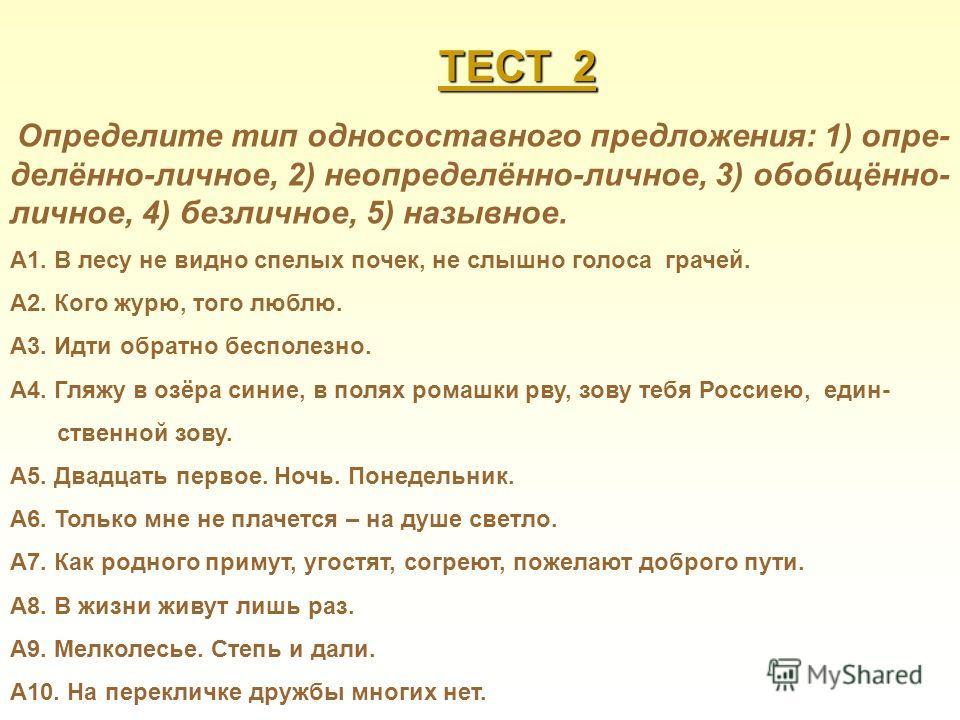 ТЕСТ 2 Определите тип односоставного предложения: 1) опре- делённо-личное, 2) неопределённо-личное, 3) обобщённо- личное, 4) безличное, 5) назывное. А1. В лесу не видно спелых почек, не слышно голоса грачей. А2. Кого журю, того люблю. А3. Идти обратн
