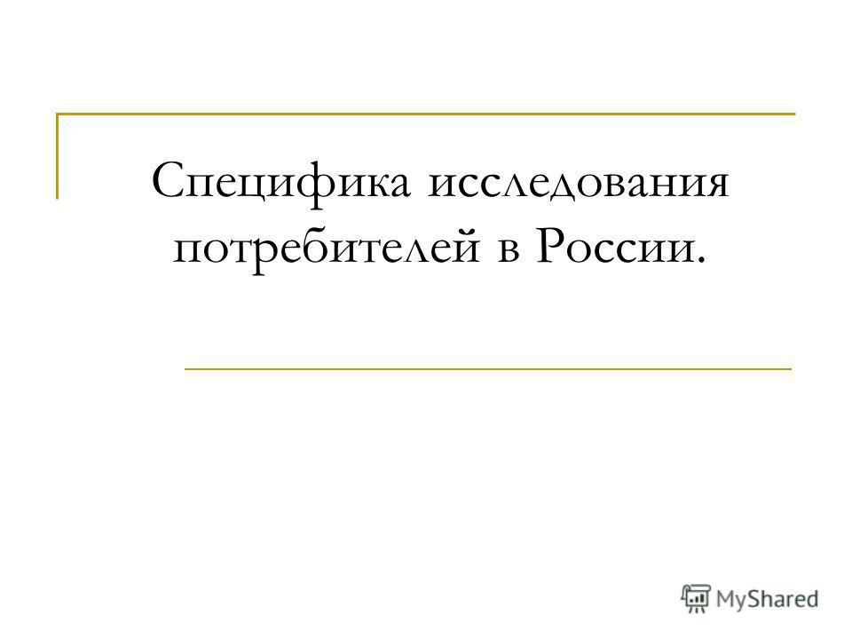Специфика исследования потребителей в России.