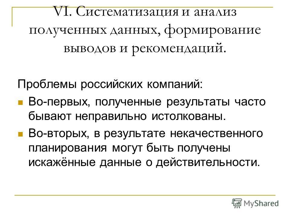 VI. Систематизация и анализ полученных данных, формирование выводов и рекомендаций. Проблемы российских компаний: Во-первых, полученные результаты часто бывают неправильно истолкованы. Во-вторых, в результате некачественного планирования могут быть п