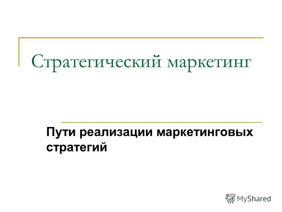 Стратегический маркетинг Пути реализации маркетинговых стратегий