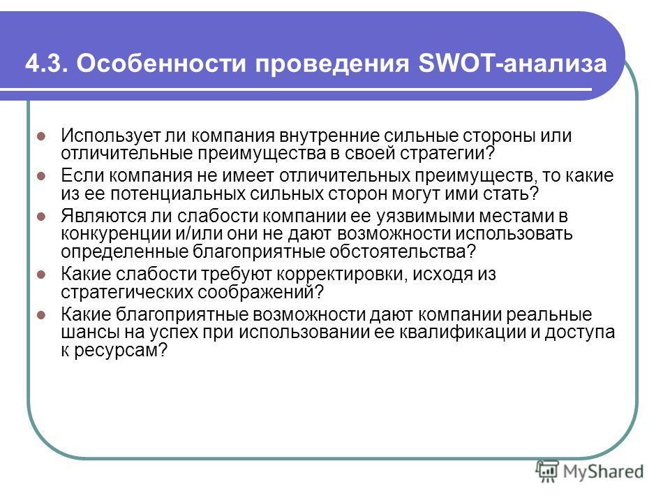 4.3. Особенности проведения SWOT-анализа Использует ли компания внутренние сильные стороны или отличительные преимущества в своей стратегии? Если компания не имеет отличительных преимуществ, то какие из ее потенциальных сильных сторон могут ими стать