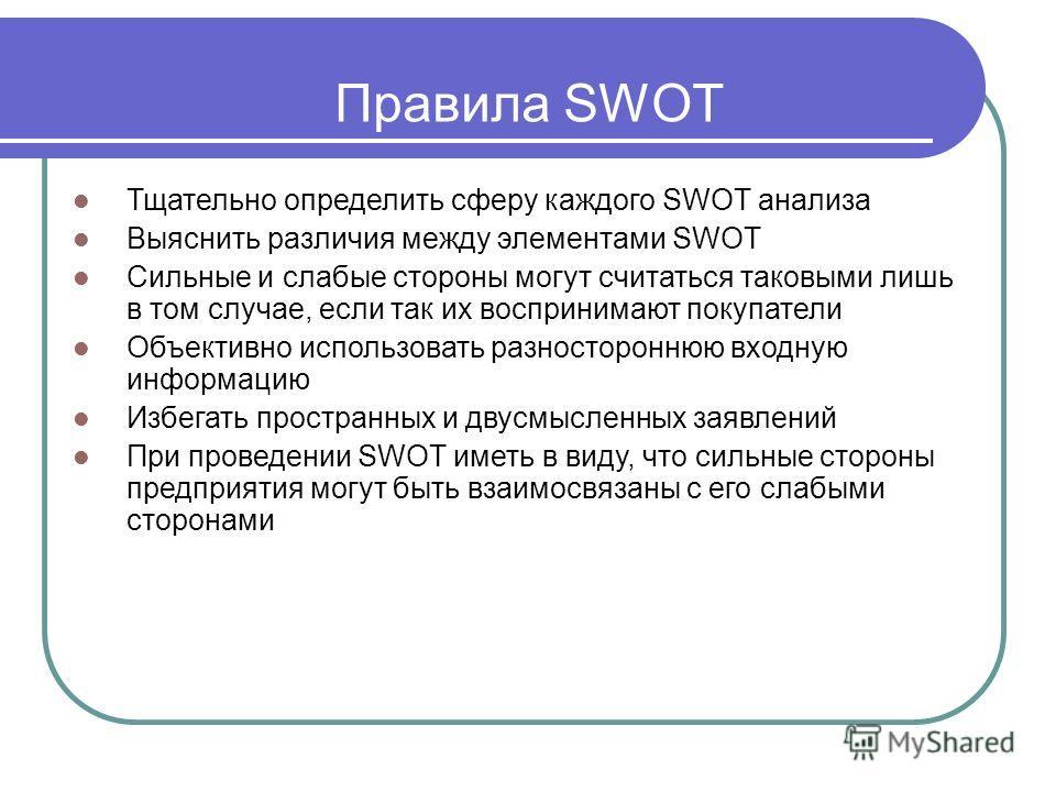 Правила SWOT Тщательно определить сферу каждого SWOT анализа Выяснить различия между элементами SWOT Сильные и слабые стороны могут считаться таковыми лишь в том случае, если так их воспринимают покупатели Объективно использовать разностороннюю входн