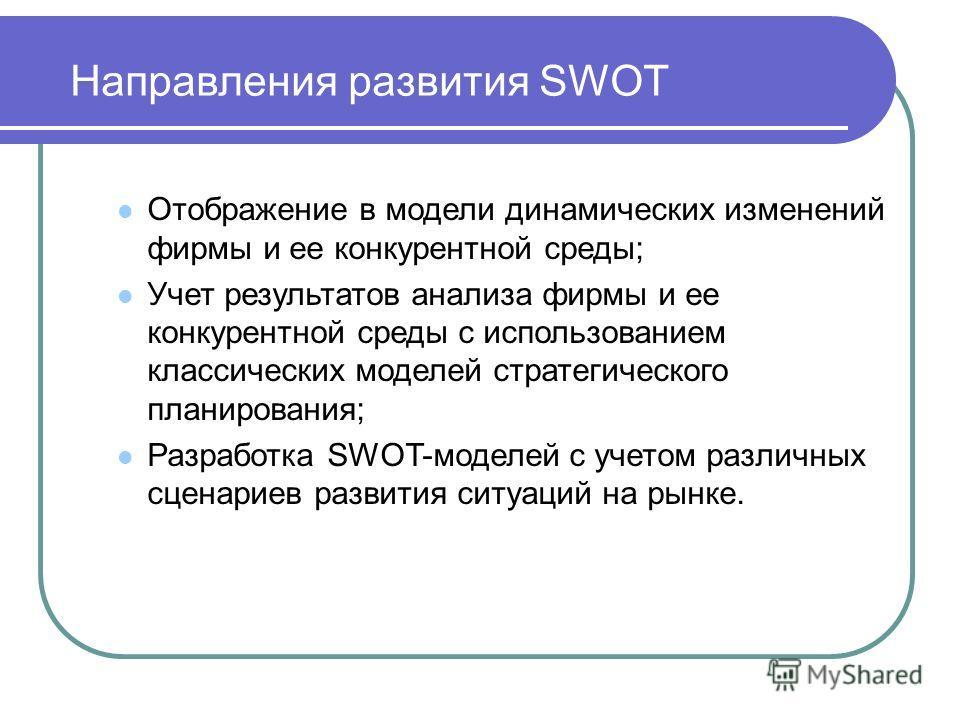 Направления развития SWOT Отображение в модели динамических изменений фирмы и ее конкурентной среды; Учет результатов анализа фирмы и ее конкурентной среды с использованием классических моделей стратегического планирования; Разработка SWOT-моделей с