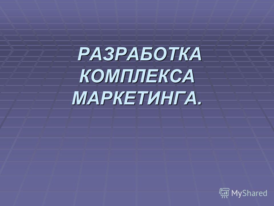 РАЗРАБОТКА КОМПЛЕКСА МАРКЕТИНГА. РАЗРАБОТКА КОМПЛЕКСА МАРКЕТИНГА.